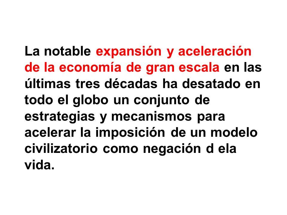 La notable expansión y aceleración de la economía de gran escala en las últimas tres décadas ha desatado en todo el globo un conjunto de estrategias y mecanismos para acelerar la imposición de un modelo civilizatorio como negación d ela vida.