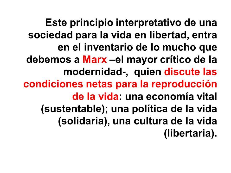Este principio interpretativo de una sociedad para la vida en libertad, entra en el inventario de lo mucho que debemos a Marx –el mayor crítico de la modernidad-, quien discute las condiciones netas para la reproducción de la vida: una economía vital (sustentable); una política de la vida (solidaria), una cultura de la vida (libertaria).