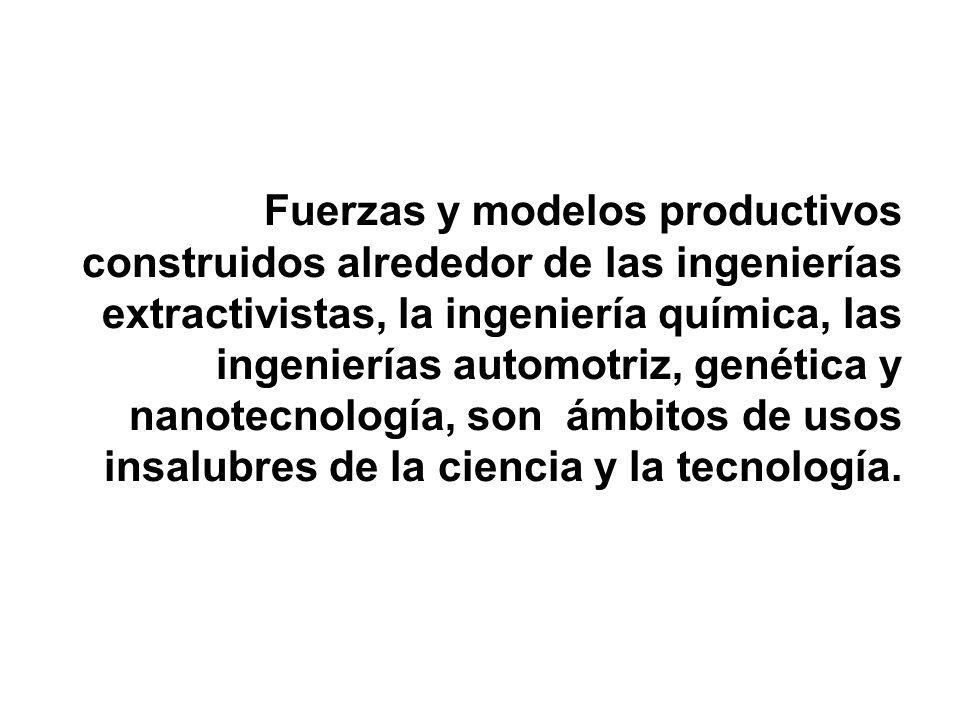 Fuerzas y modelos productivos construidos alrededor de las ingenierías extractivistas, la ingeniería química, las ingenierías automotriz, genética y nanotecnología, son ámbitos de usos insalubres de la ciencia y la tecnología.