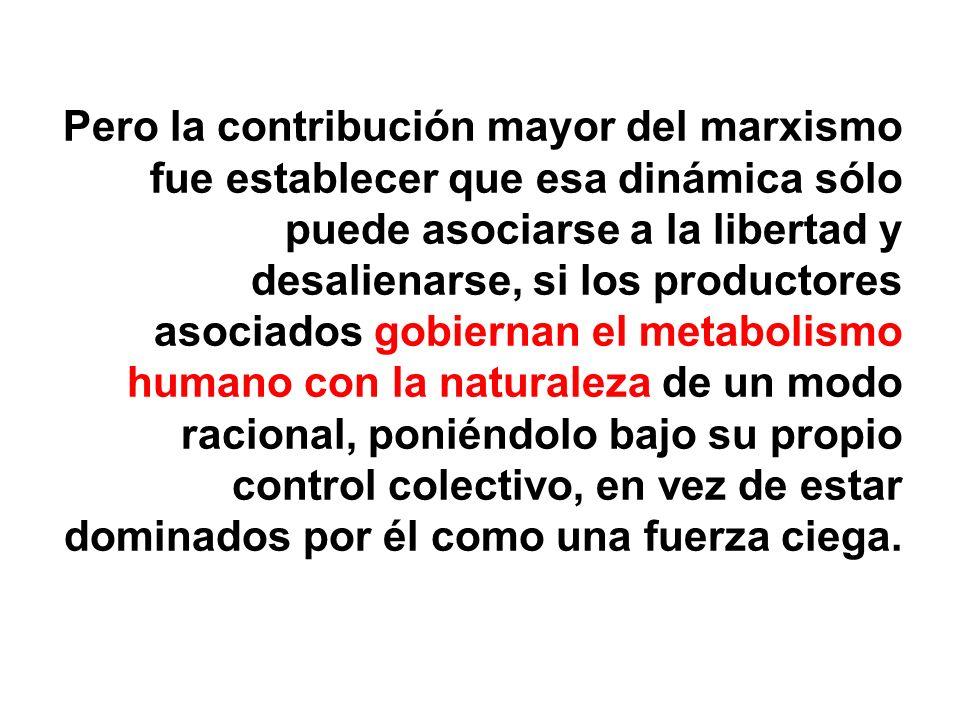 Pero la contribución mayor del marxismo fue establecer que esa dinámica sólo puede asociarse a la libertad y desalienarse, si los productores asociados gobiernan el metabolismo humano con la naturaleza de un modo racional, poniéndolo bajo su propio control colectivo, en vez de estar dominados por él como una fuerza ciega.