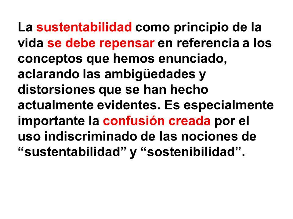La sustentabilidad como principio de la vida se debe repensar en referencia a los conceptos que hemos enunciado, aclarando las ambigüedades y distorsiones que se han hecho actualmente evidentes.