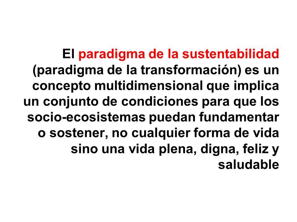 El paradigma de la sustentabilidad (paradigma de la transformación) es un concepto multidimensional que implica un conjunto de condiciones para que los socio-ecosistemas puedan fundamentar o sostener, no cualquier forma de vida sino una vida plena, digna, feliz y saludable