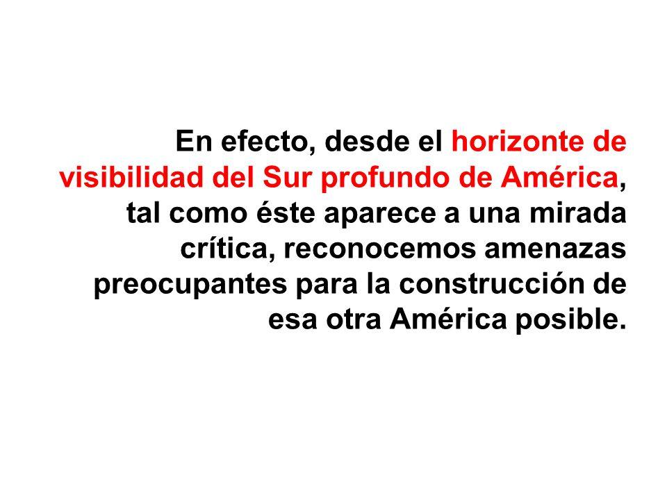 En efecto, desde el horizonte de visibilidad del Sur profundo de América, tal como éste aparece a una mirada crítica, reconocemos amenazas preocupantes para la construcción de esa otra América posible.