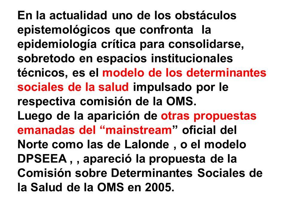 En la actualidad uno de los obstáculos epistemológicos que confronta la epidemiología crítica para consolidarse, sobretodo en espacios institucionales técnicos, es el modelo de los determinantes sociales de la salud impulsado por le respectiva comisión de la OMS.
