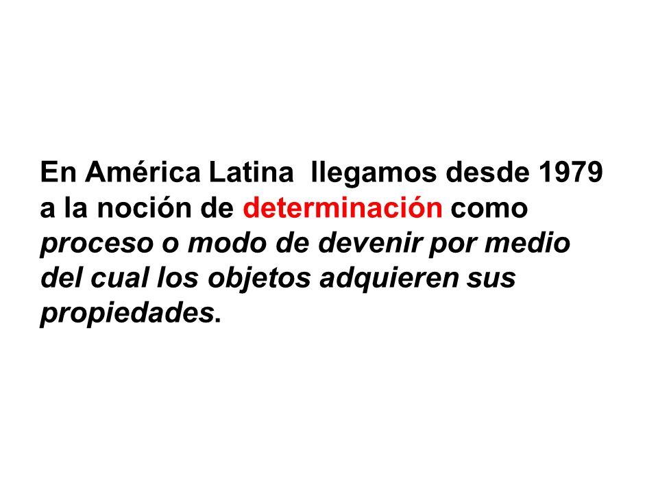 En América Latina llegamos desde 1979 a la noción de determinación como proceso o modo de devenir por medio del cual los objetos adquieren sus propiedades.