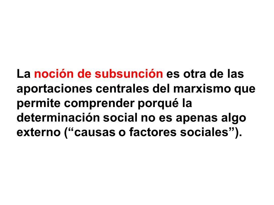 La noción de subsunción es otra de las aportaciones centrales del marxismo que permite comprender porqué la determinación social no es apenas algo externo ( causas o factores sociales ).