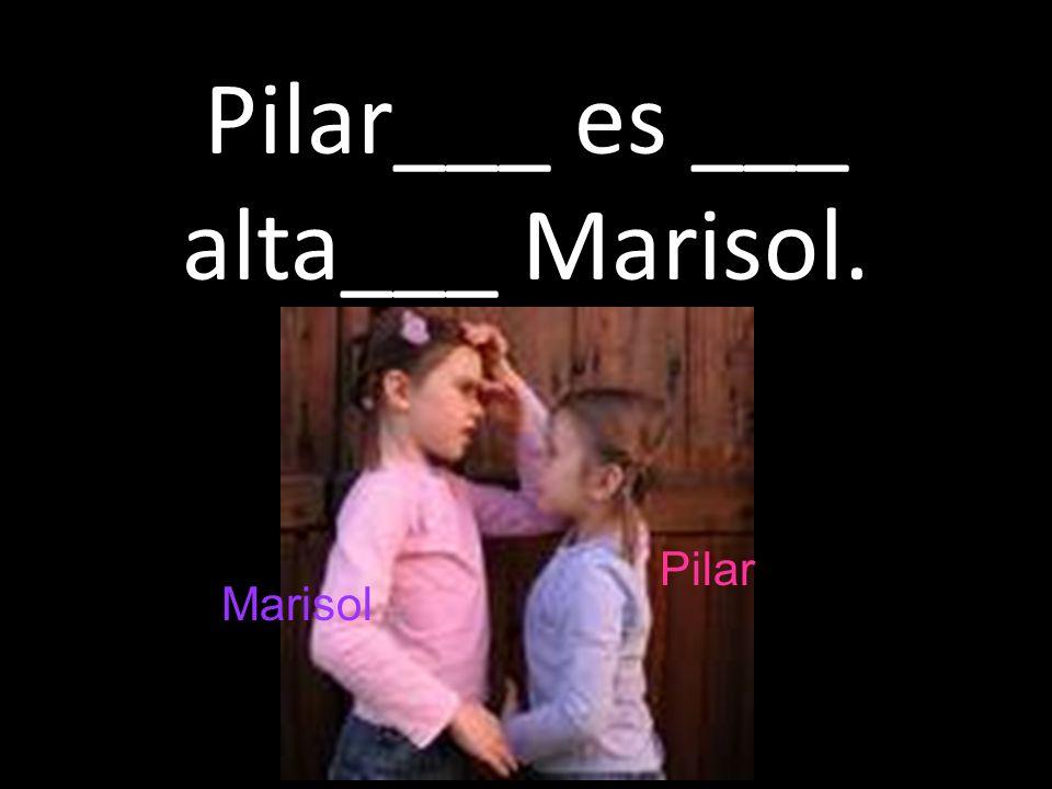 Pilar___ es ___ alta___ Marisol.