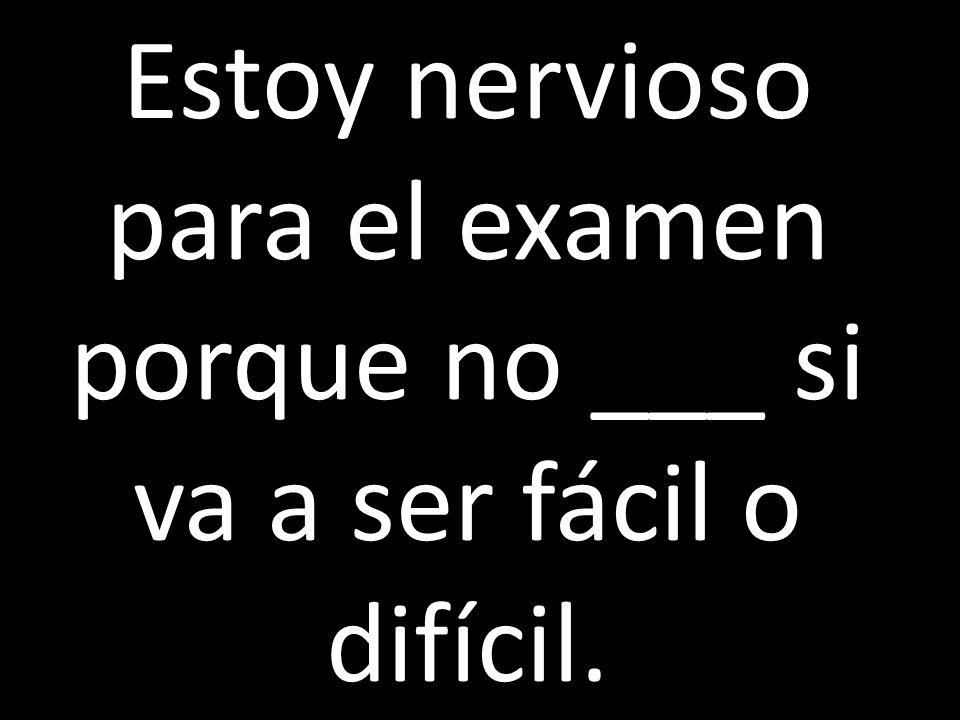 Estoy nervioso para el examen porque no ___ si va a ser fácil o difícil.