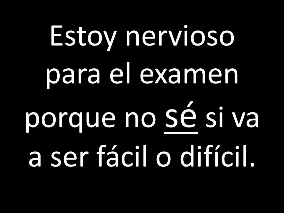 Estoy nervioso para el examen porque no sé si va a ser fácil o difícil.