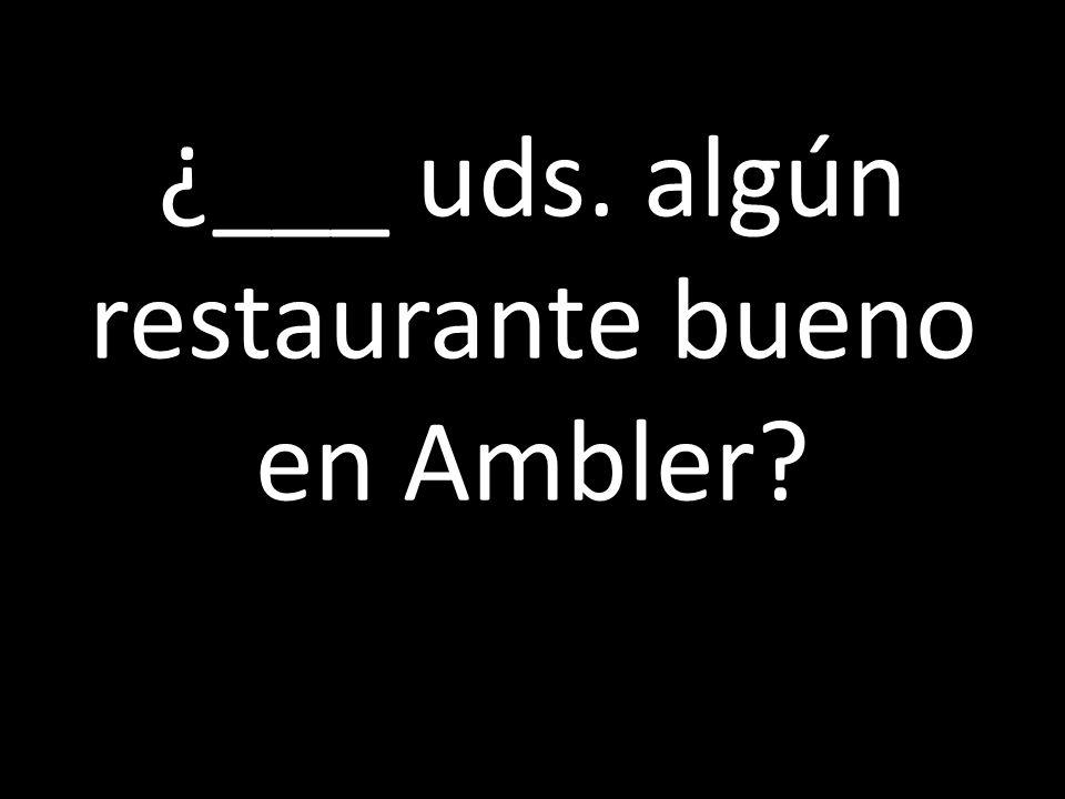 ¿___ uds. algún restaurante bueno en Ambler