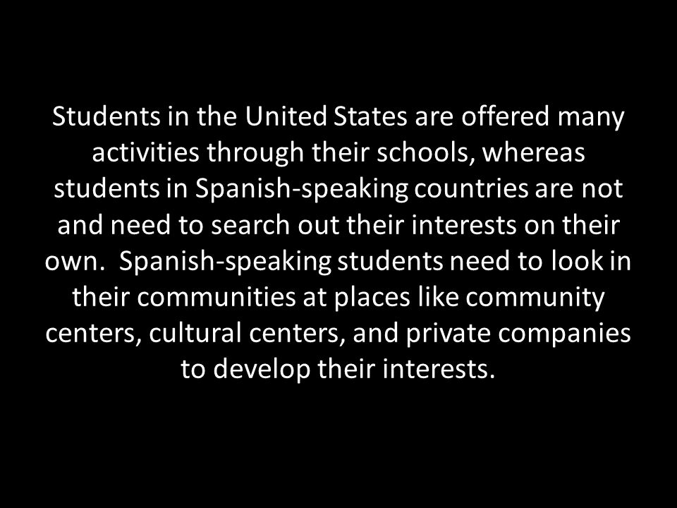 Students in the United States are offered many activities through their schools, whereas students in Spanish-speaking countries are not and need to search out their interests on their own.