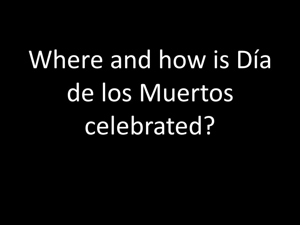 Where and how is Día de los Muertos celebrated