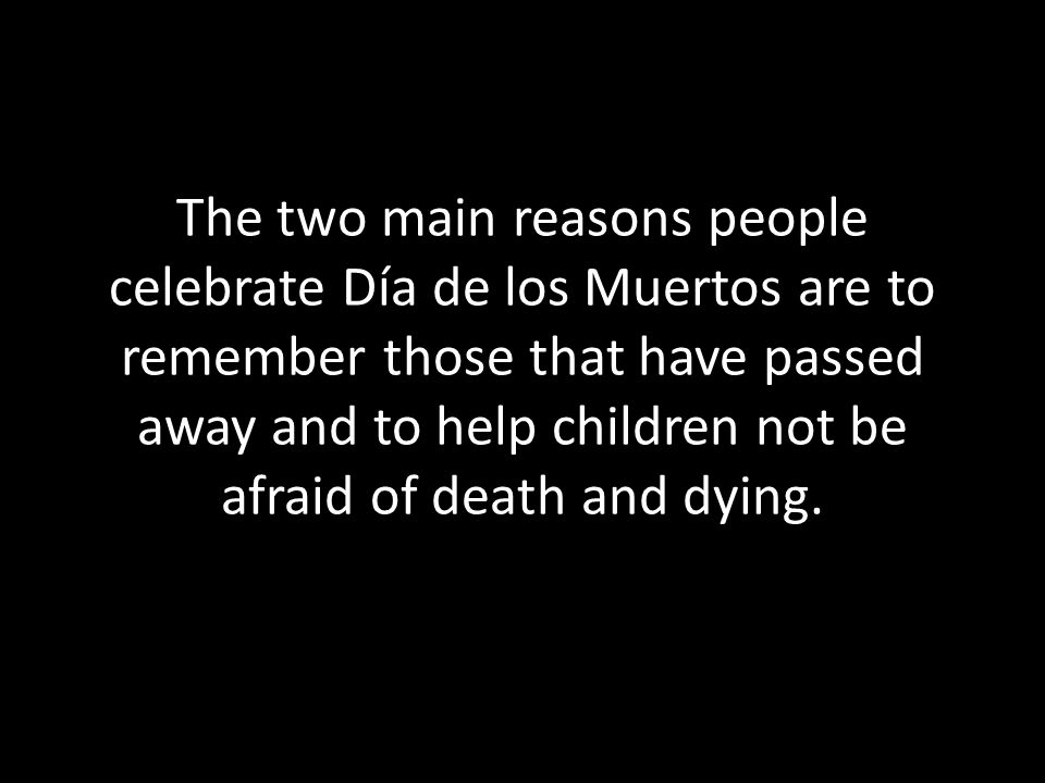 The two main reasons people celebrate Día de los Muertos are to remember those that have passed away and to help children not be afraid of death and dying.
