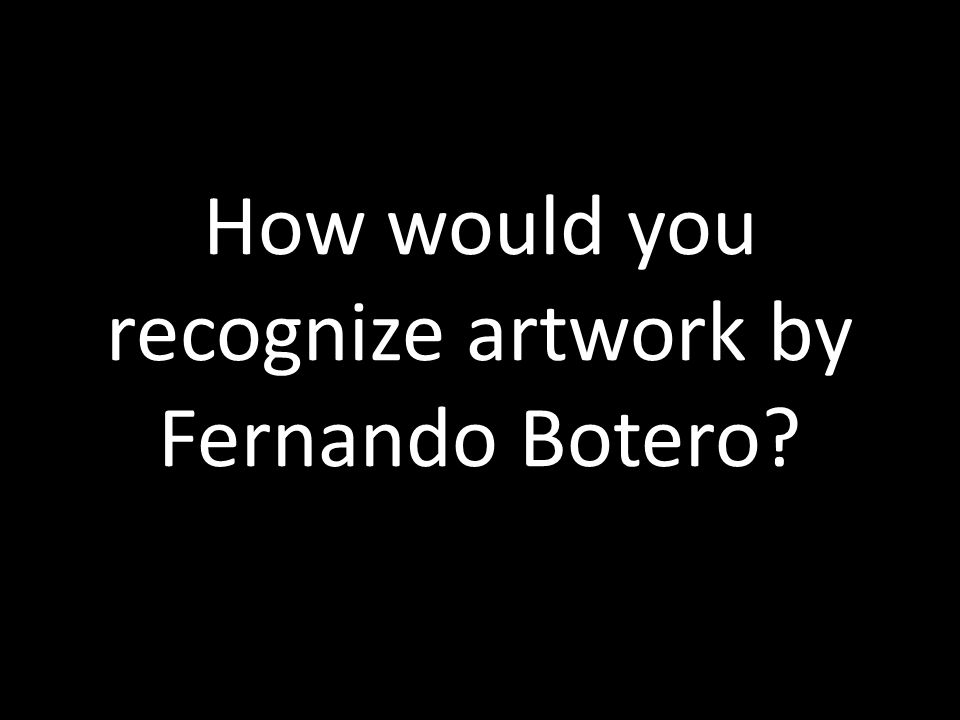 How would you recognize artwork by Fernando Botero