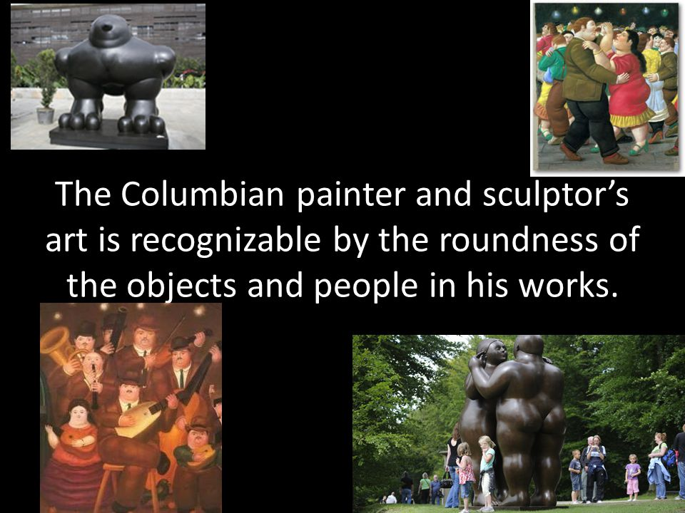 The Columbian painter and sculptor's art is recognizable by the roundness of the objects and people in his works.