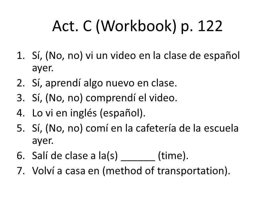 Act. C (Workbook) p. 122 Sí, (No, no) vi un video en la clase de español ayer. Sí, aprendí algo nuevo en clase.