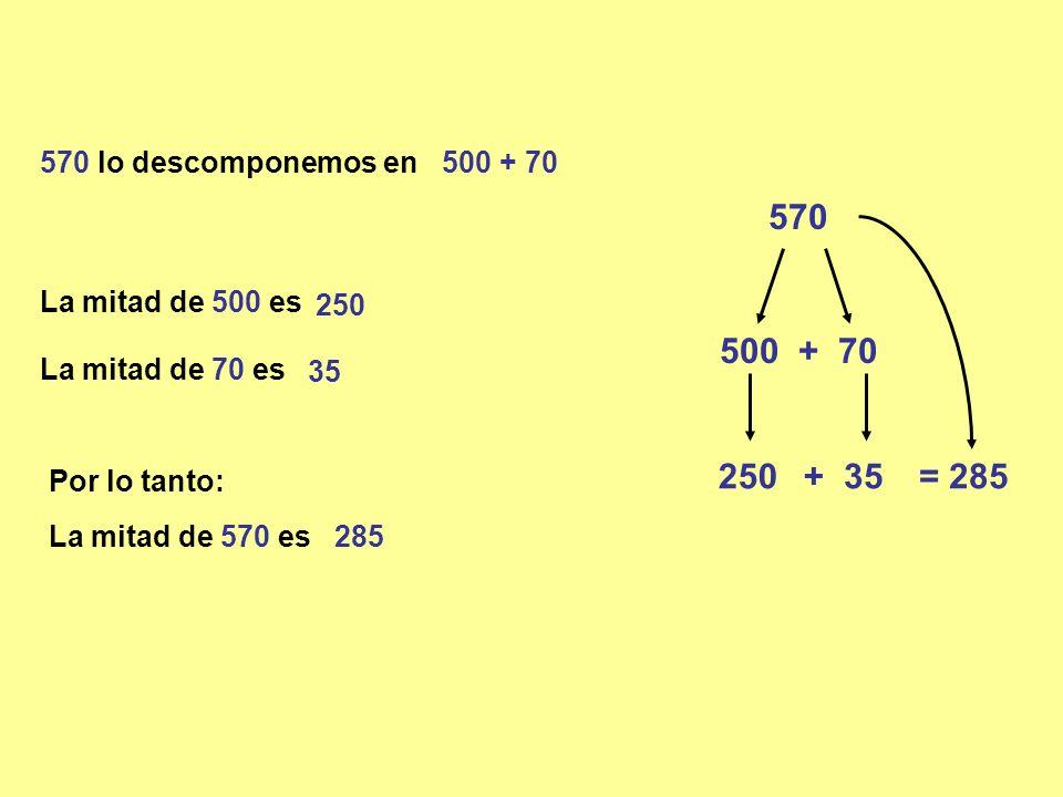 570 500 + 70 250 + 35 = 285 285 570 lo descomponemos en 500 + 70