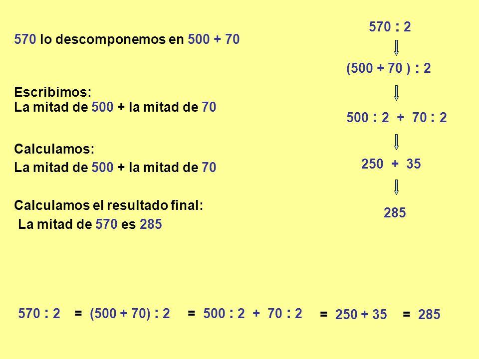 570 : 2 570 lo descomponemos en 500 + 70. (500 + 70 ) : 2. Escribimos: La mitad de 500 + la mitad de 70.