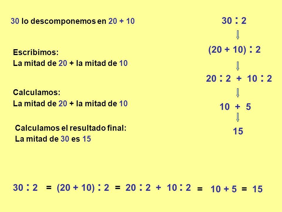 30 : 2 30 lo descomponemos en 20 + 10. (20 + 10) : 2. Escribimos: La mitad de 20 + la mitad de 10.