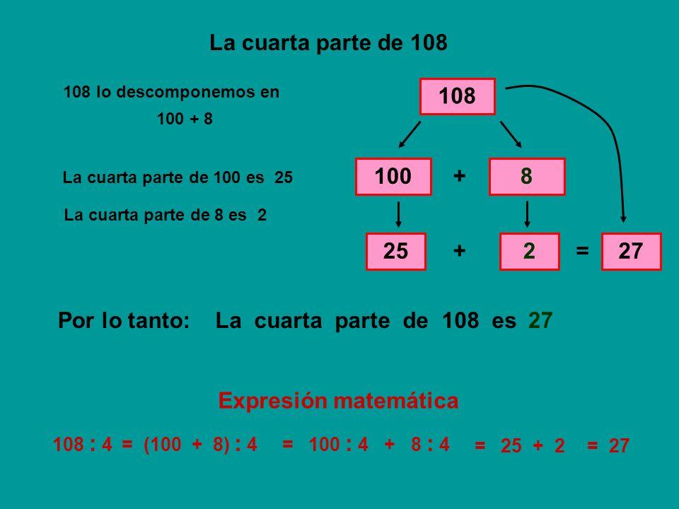 La cuarta parte de 108 108 100 + 8 25 + 2 = 27 Por lo tanto: