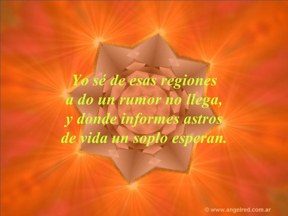 Yo sé de esas regiones a do un rumor no llega, y donde informes astros de vida un soplo esperan.