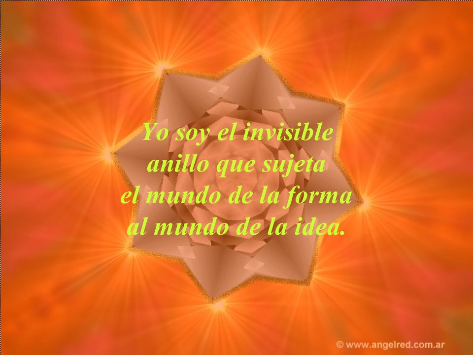 Yo soy el invisible anillo que sujeta el mundo de la forma al mundo de la idea.