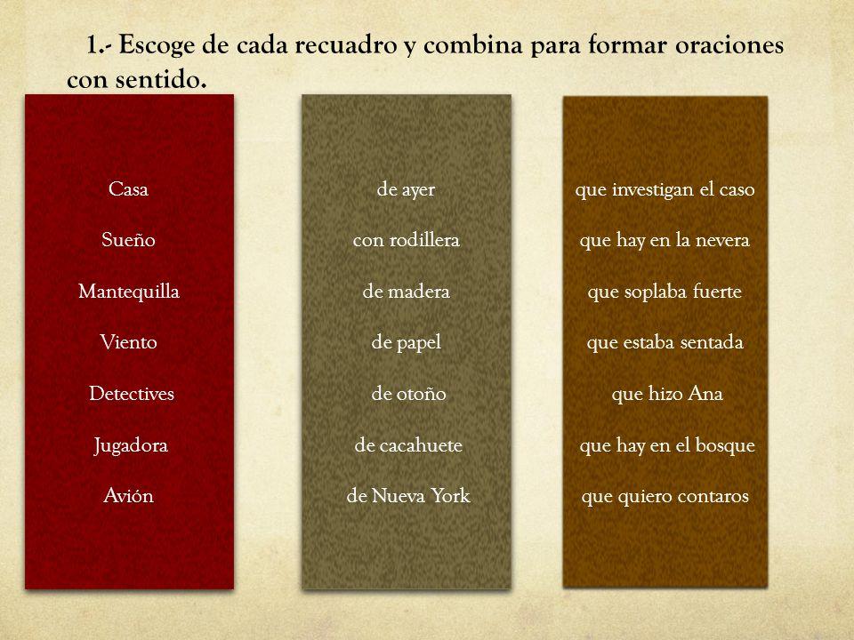 1.- Escoge de cada recuadro y combina para formar oraciones con sentido.