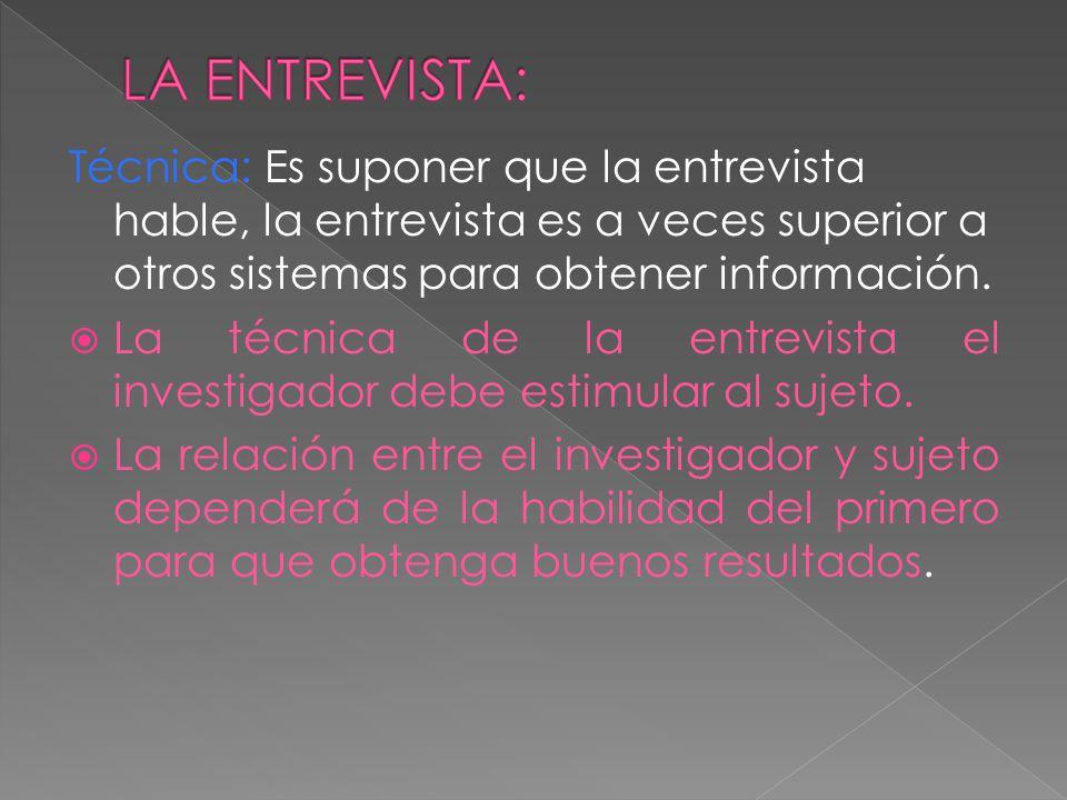 LA ENTREVISTA: Técnica: Es suponer que la entrevista hable, la entrevista es a veces superior a otros sistemas para obtener información.