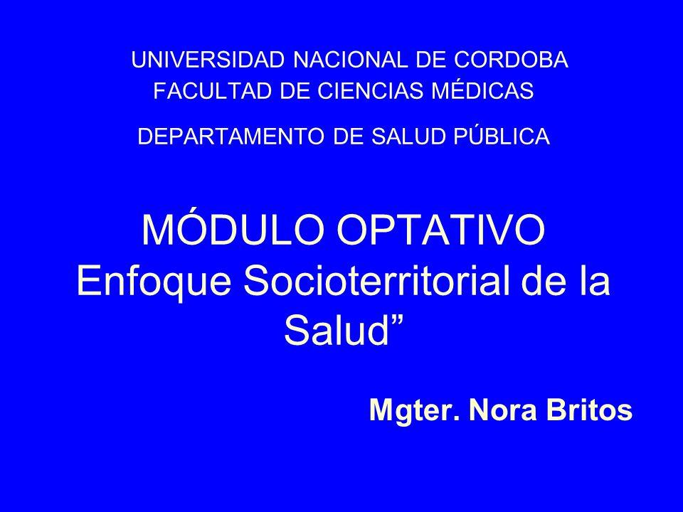UNIVERSIDAD NACIONAL DE CORDOBA FACULTAD DE CIENCIAS MÉDICAS DEPARTAMENTO DE SALUD PÚBLICA MÓDULO OPTATIVO Enfoque Socioterritorial de la Salud