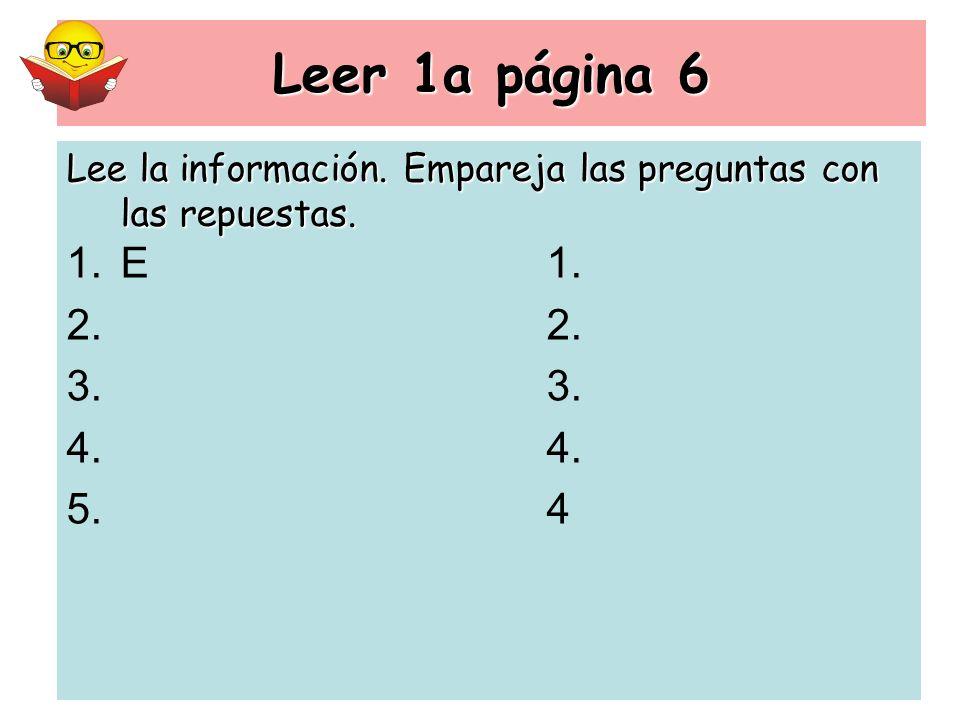 Leer 1a página 6 Lee la información. Empareja las preguntas con las repuestas. E 1. 2. 3. 4. 4
