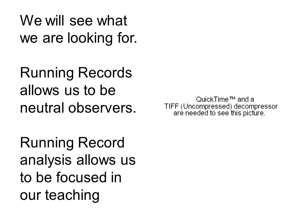 We will see whatwe are looking for. Running Records allows us to be neutral observers.