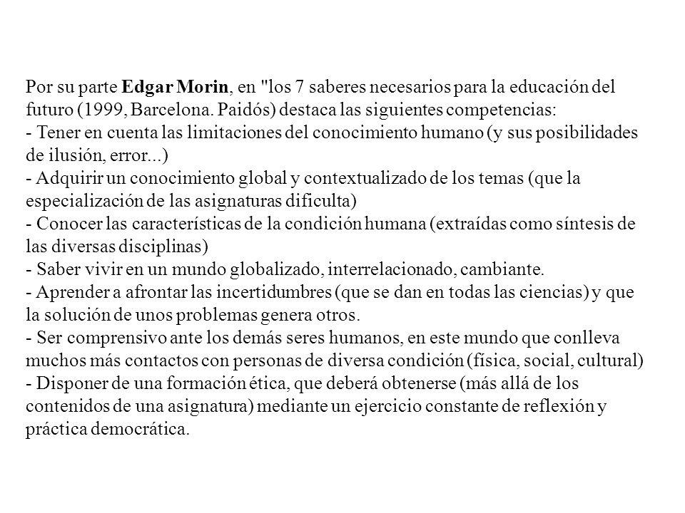 Por su parte Edgar Morin, en los 7 saberes necesarios para la educación del futuro (1999, Barcelona. Paidós) destaca las siguientes competencias: