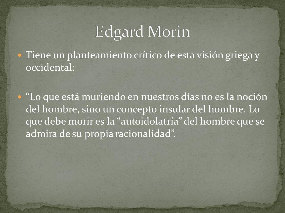 Edgard MorinTiene un planteamiento crítico de esta visión griega y occidental: