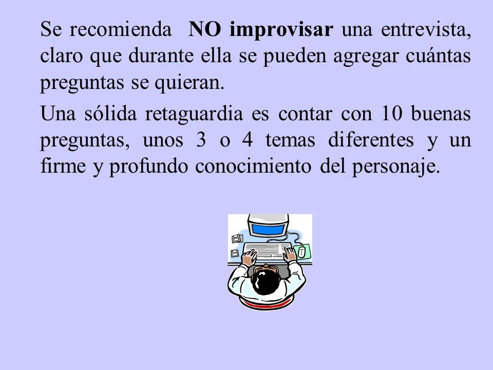 Se recomienda NO improvisar una entrevista, claro que durante ella se pueden agregar cuántas preguntas se quieran.