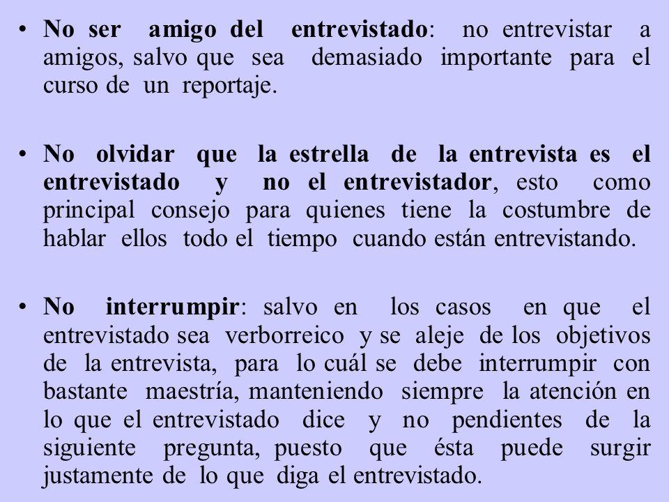 No ser amigo del entrevistado: no entrevistar a amigos, salvo que sea demasiado importante para el curso de un reportaje.