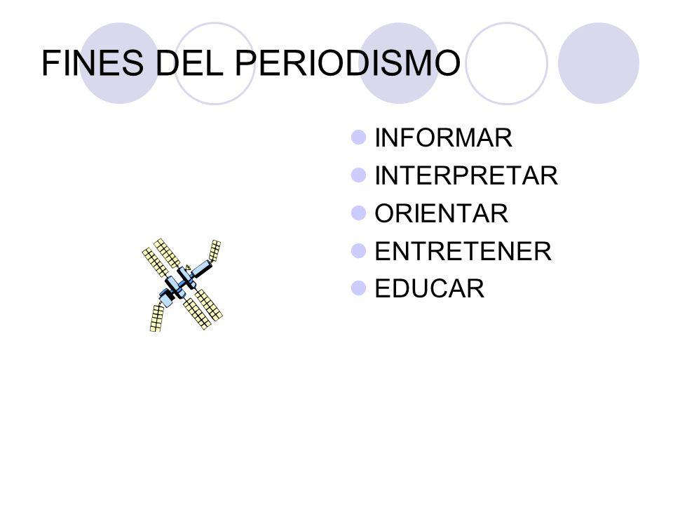FINES DEL PERIODISMO INFORMAR INTERPRETAR ORIENTAR ENTRETENER EDUCAR