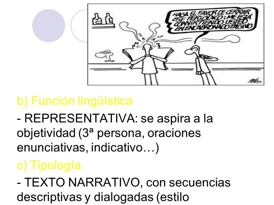 b) Función lingüística - REPRESENTATIVA: se aspira a la objetividad (3ª persona, oraciones enunciativas, indicativo…) c) Tipología - TEXTO NARRATIVO, con secuencias descriptivas y dialogadas (estilo directo/indirecto)