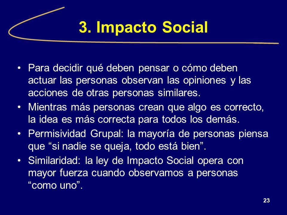 3. Impacto Social Para decidir qué deben pensar o cómo deben actuar las personas observan las opiniones y las acciones de otras personas similares.