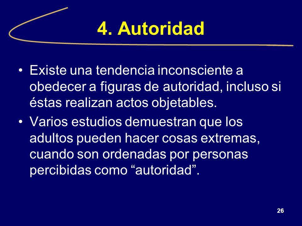 4. Autoridad Existe una tendencia inconsciente a obedecer a figuras de autoridad, incluso si éstas realizan actos objetables.