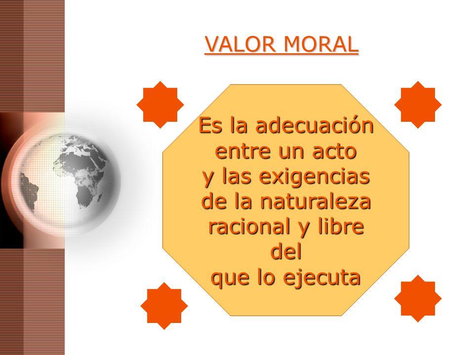 VALOR MORAL Es la adecuación. entre un acto. y las exigencias. de la naturaleza. racional y libre.