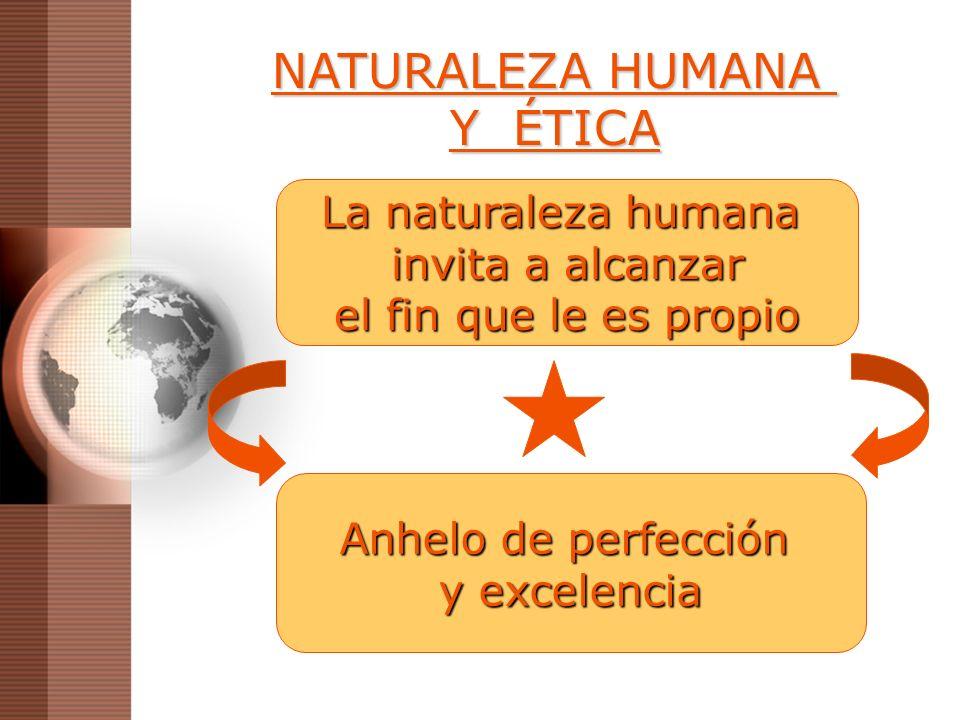 NATURALEZA HUMANA Y ÉTICA La naturaleza humana invita a alcanzar