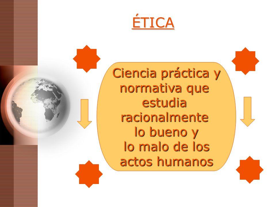 ÉTICA Ciencia práctica y normativa que estudia racionalmente