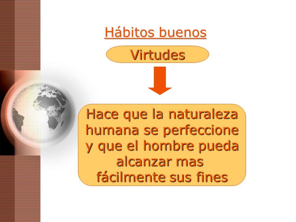 Hábitos buenosVirtudes. Hace que la naturaleza. humana se perfeccione. y que el hombre pueda. alcanzar mas.
