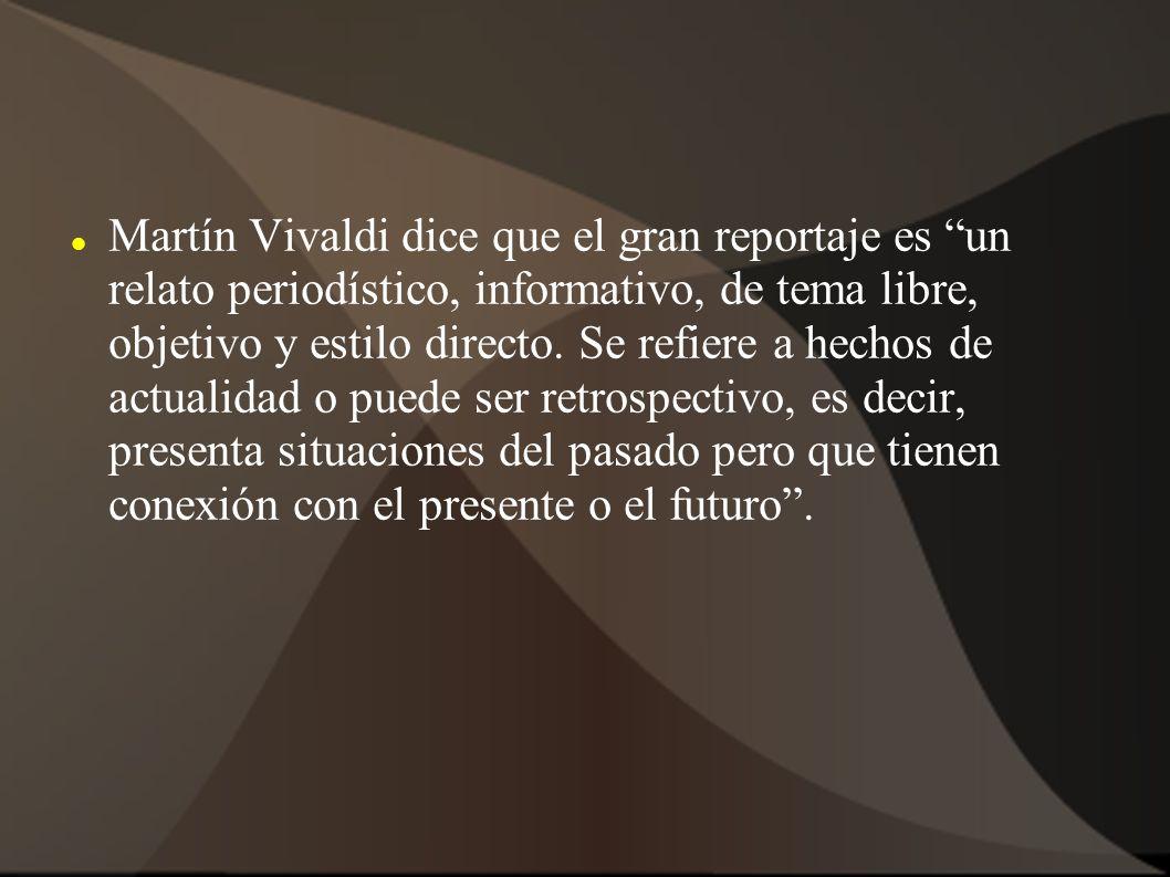 Martín Vivaldi dice que el gran reportaje es un relato periodístico, informativo, de tema libre, objetivo y estilo directo.