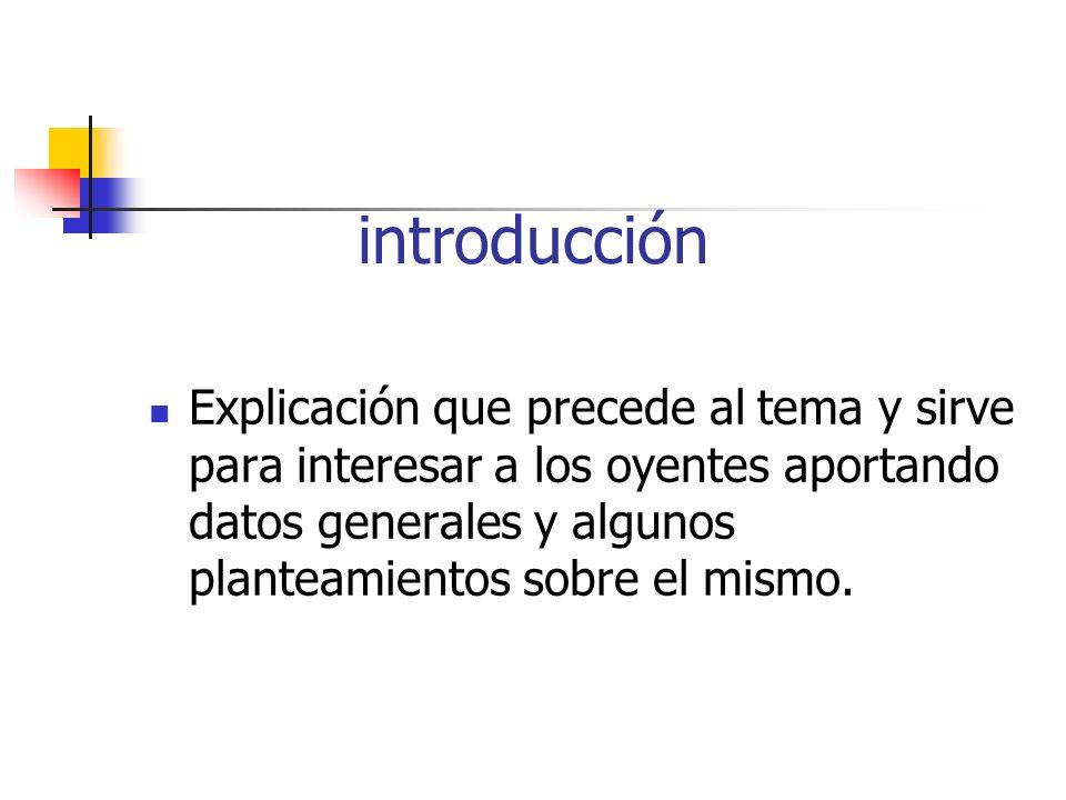 introducción Explicación que precede al tema y sirve para interesar a los oyentes aportando datos generales y algunos planteamientos sobre el mismo.
