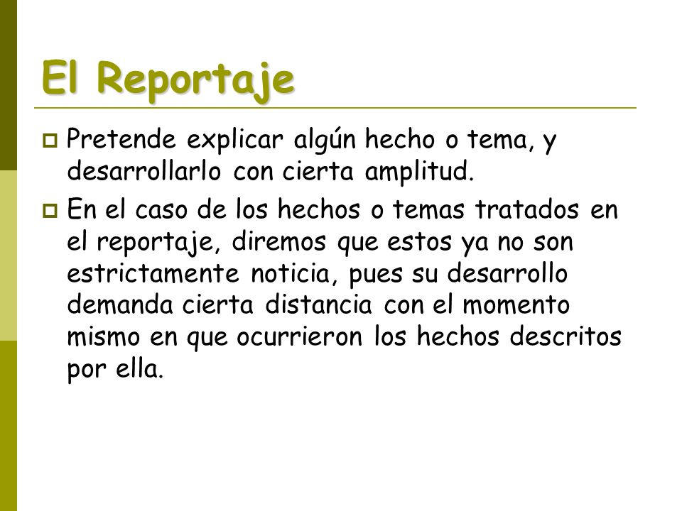 El ReportajePretende explicar algún hecho o tema, y desarrollarlo con cierta amplitud.