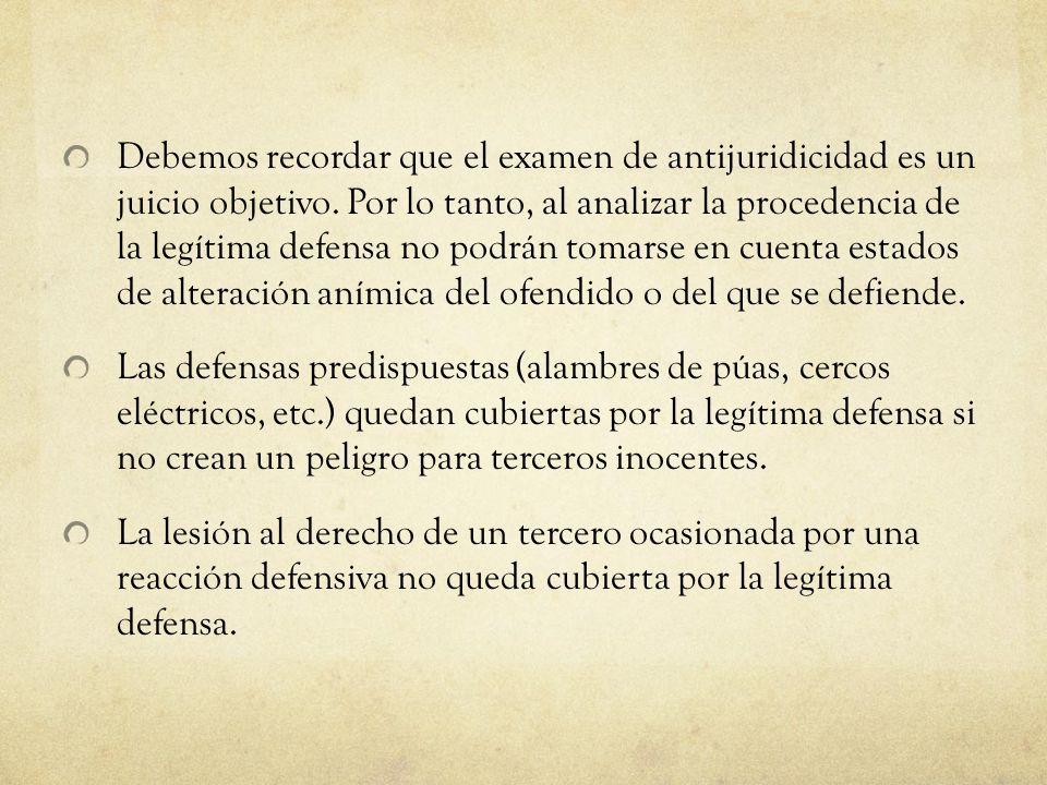 Debemos recordar que el examen de antijuridicidad es un juicio objetivo. Por lo tanto, al analizar la procedencia de la legítima defensa no podrán tomarse en cuenta estados de alteración anímica del ofendido o del que se defiende.
