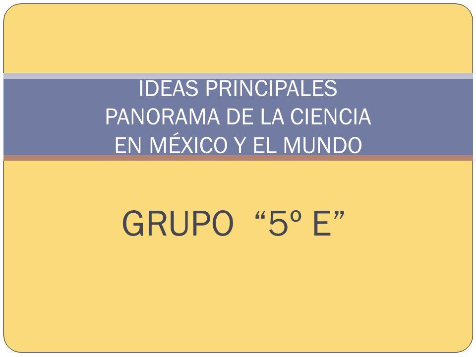 IDEAS PRINCIPALES PANORAMA DE LA CIENCIA EN MÉXICO Y EL MUNDO