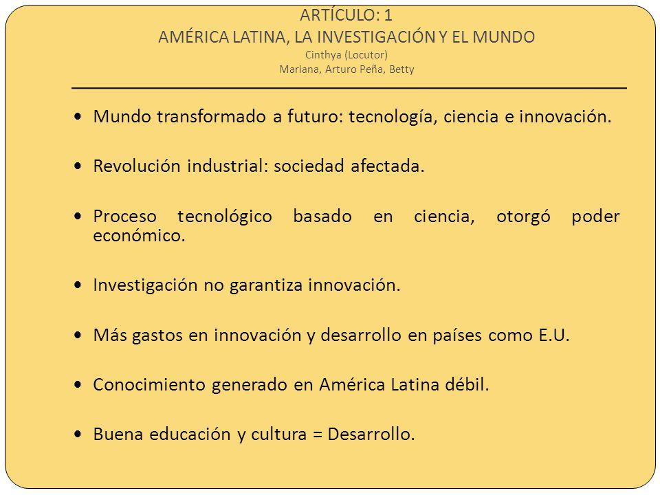ARTÍCULO: 1 AMÉRICA LATINA, LA INVESTIGACIÓN Y EL MUNDO Cinthya (Locutor) Mariana, Arturo Peña, Betty