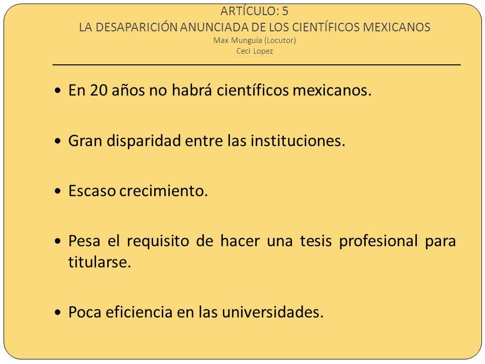 ARTÍCULO: 5 LA DESAPARICIÓN ANUNCIADA DE LOS CIENTÍFICOS MEXICANOS Max Munguía (Locutor) Ceci Lopez